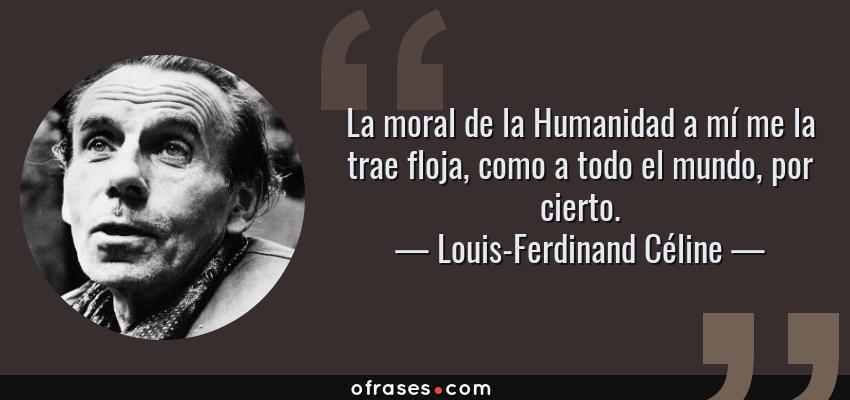 Frases de Louis-Ferdinand Céline - La moral de la Humanidad a mí me la trae floja, como a todo el mundo, por cierto.