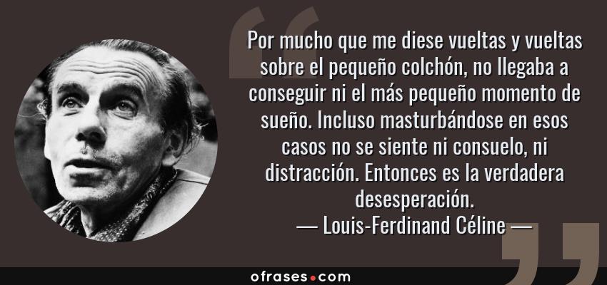 Frases de Louis-Ferdinand Céline - Por mucho que me diese vueltas y vueltas sobre el pequeño colchón, no llegaba a conseguir ni el más pequeño momento de sueño. Incluso masturbándose en esos casos no se siente ni consuelo, ni distracción. Entonces es la verdadera desesperación.