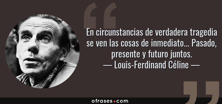 Frases de Louis-Ferdinand Céline - En circunstancias de verdadera tragedia se ven las cosas de inmediato... Pasado, presente y futuro juntos.