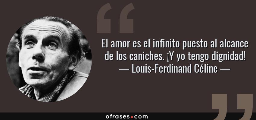 Frases de Louis-Ferdinand Céline - El amor es el infinito puesto al alcance de los caniches. ¡Y yo tengo dignidad!