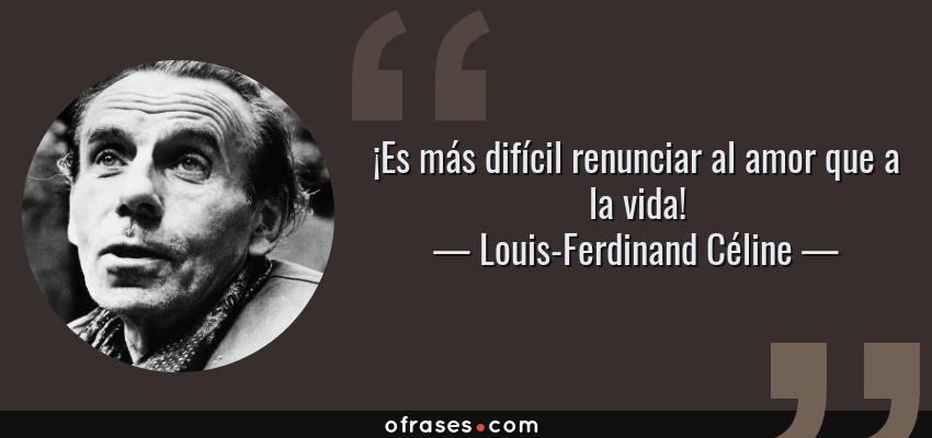 Frases de Louis-Ferdinand Céline - ¡Es más difícil renunciar al amor que a la vida!