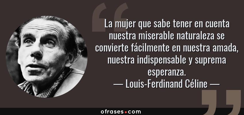 Frases de Louis-Ferdinand Céline - La mujer que sabe tener en cuenta nuestra miserable naturaleza se convierte fácilmente en nuestra amada, nuestra indispensable y suprema esperanza.