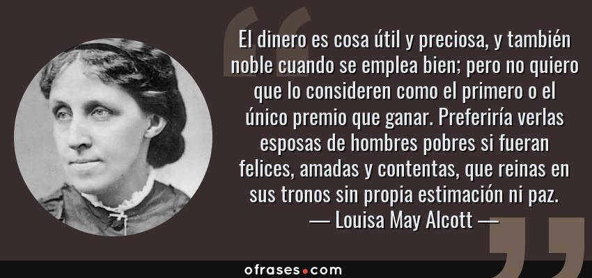 Frases de Louisa May Alcott - El dinero es cosa útil y preciosa, y también noble cuando se emplea bien; pero no quiero que lo consideren como el primero o el único premio que ganar. Preferiría verlas esposas de hombres pobres si fueran felices, amadas y contentas, que reinas en sus tronos sin propia estimación ni paz.