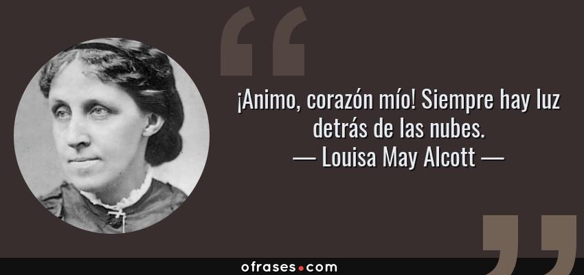 Frases de Louisa May Alcott - ¡Animo, corazón mío! Siempre hay luz detrás de las nubes.