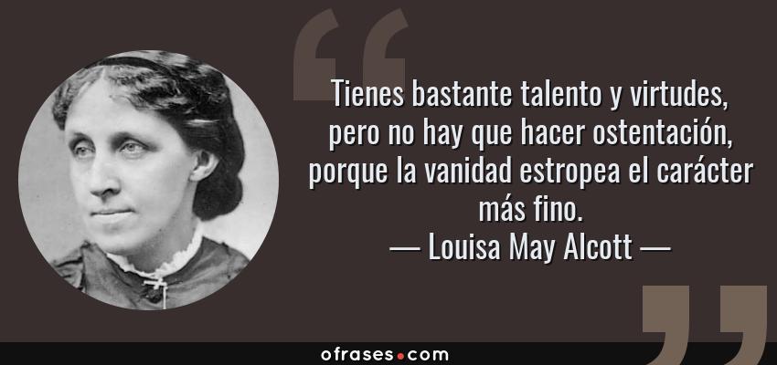 Frases de Louisa May Alcott - Tienes bastante talento y virtudes, pero no hay que hacer ostentación, porque la vanidad estropea el carácter más fino.
