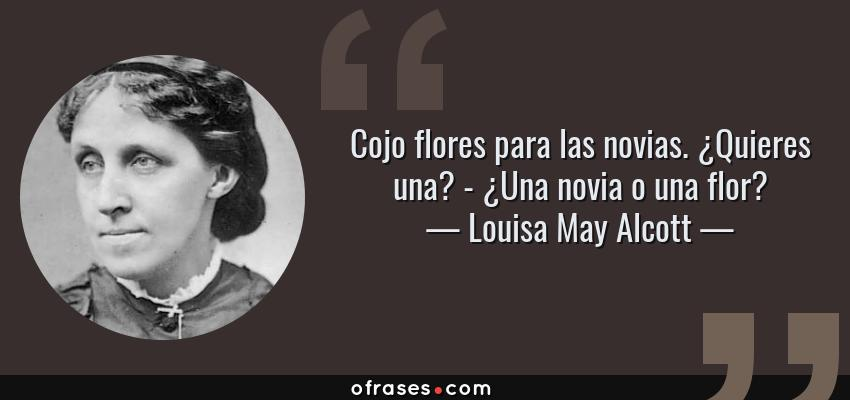 Frases de Louisa May Alcott - Cojo flores para las novias. ¿Quieres una? - ¿Una novia o una flor?