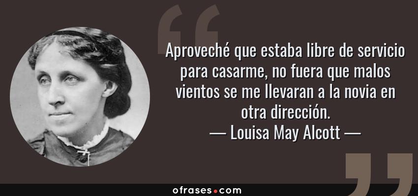Frases de Louisa May Alcott - Aproveché que estaba libre de servicio para casarme, no fuera que malos vientos se me llevaran a la novia en otra dirección.