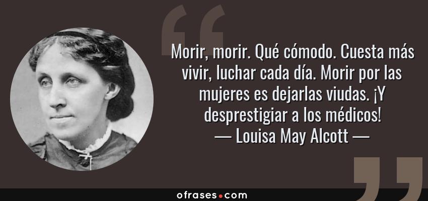 Frases de Louisa May Alcott - Morir, morir. Qué cómodo. Cuesta más vivir, luchar cada día. Morir por las mujeres es dejarlas viudas. ¡Y desprestigiar a los médicos!