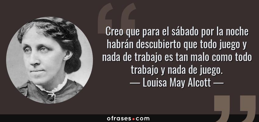 Frases de Louisa May Alcott - Creo que para el sábado por la noche habrán descubierto que todo juego y nada de trabajo es tan malo como todo trabajo y nada de juego.