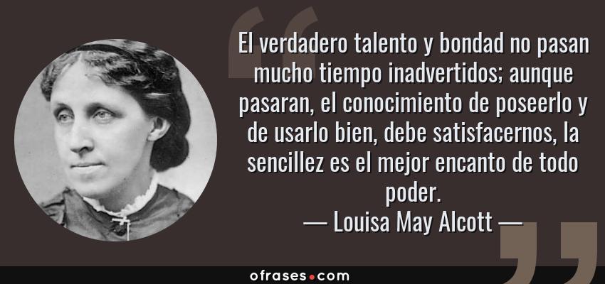 Frases de Louisa May Alcott - El verdadero talento y bondad no pasan mucho tiempo inadvertidos; aunque pasaran, el conocimiento de poseerlo y de usarlo bien, debe satisfacernos, la sencillez es el mejor encanto de todo poder.