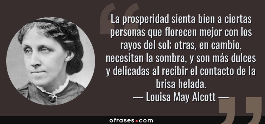 Frases de Louisa May Alcott - La prosperidad sienta bien a ciertas personas que florecen mejor con los rayos del sol; otras, en cambio, necesitan la sombra, y son más dulces y delicadas al recibir el contacto de la brisa helada.