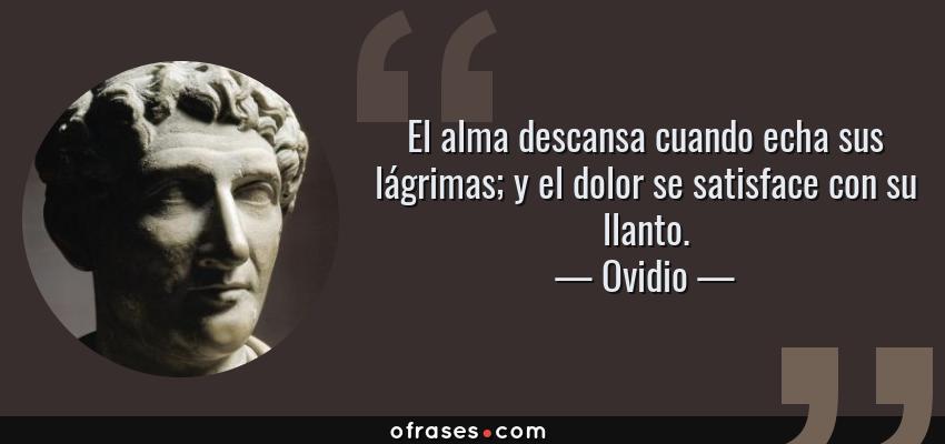 Frases de Ovidio - El alma descansa cuando echa sus lágrimas; y el dolor se satisface con su llanto.