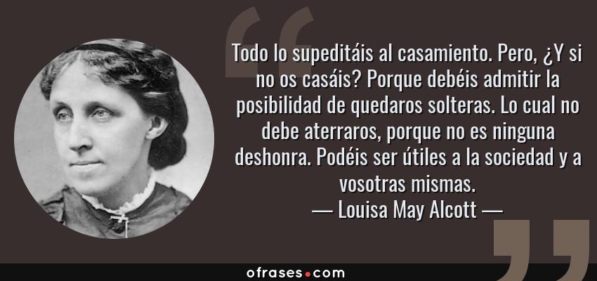 Frases de Louisa May Alcott - Todo lo supeditáis al casamiento. Pero, ¿Y si no os casáis? Porque debéis admitir la posibilidad de quedaros solteras. Lo cual no debe aterraros, porque no es ninguna deshonra. Podéis ser útiles a la sociedad y a vosotras mismas.
