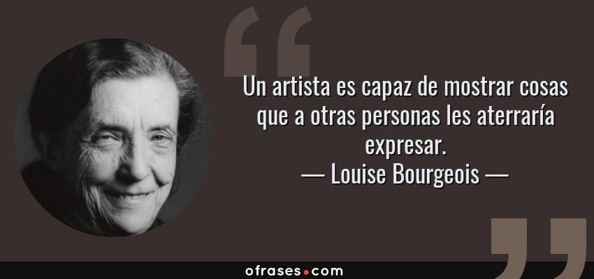 Frases de Louise Bourgeois - Un artista es capaz de mostrar cosas que a otras personas les aterraría expresar.