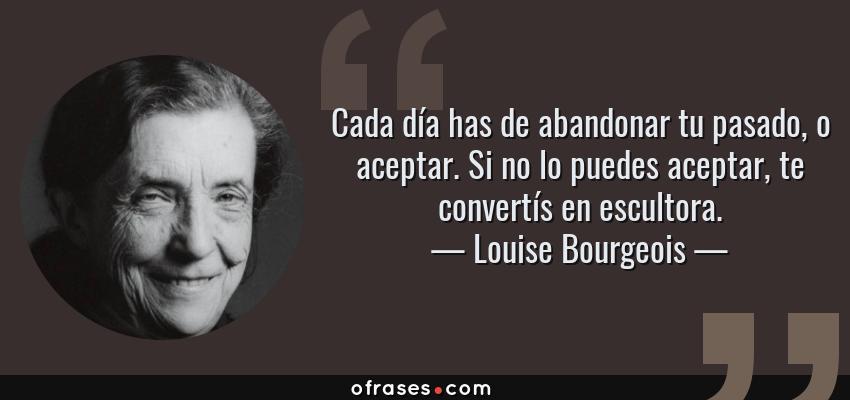 Frases de Louise Bourgeois - Cada día has de abandonar tu pasado, o aceptar. Si no lo puedes aceptar, te convertís en escultora.