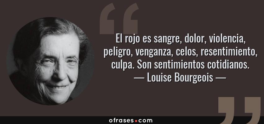 Frases de Louise Bourgeois - El rojo es sangre, dolor, violencia, peligro, venganza, celos, resentimiento, culpa. Son sentimientos cotidianos.