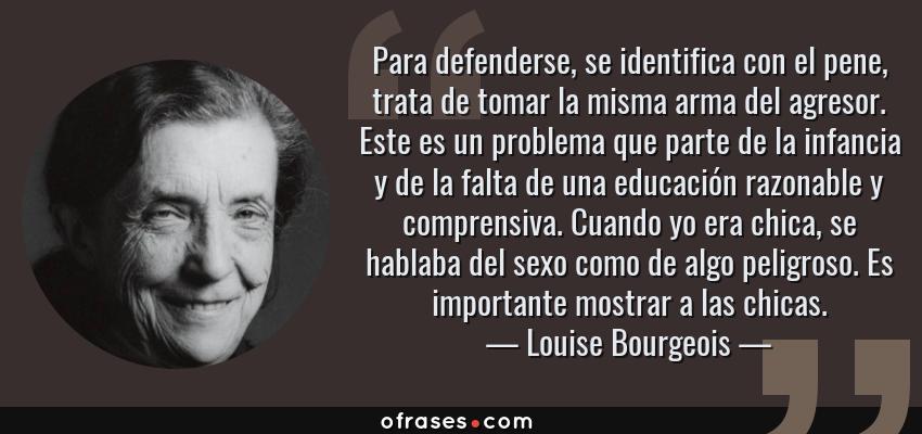 Frases de Louise Bourgeois - Para defenderse, se identifica con el pene, trata de tomar la misma arma del agresor. Este es un problema que parte de la infancia y de la falta de una educación razonable y comprensiva. Cuando yo era chica, se hablaba del sexo como de algo peligroso. Es importante mostrar a las chicas.