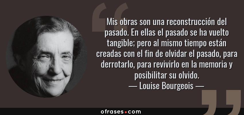 Frases de Louise Bourgeois - Mis obras son una reconstrucción del pasado. En ellas el pasado se ha vuelto tangible; pero al mismo tiempo están creadas con el fin de olvidar el pasado, para derrotarlo, para revivirlo en la memoria y posibilitar su olvido.