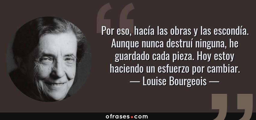 Frases de Louise Bourgeois - Por eso, hacía las obras y las escondía. Aunque nunca destruí ninguna, he guardado cada pieza. Hoy estoy haciendo un esfuerzo por cambiar.