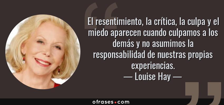 Frases de Louise Hay - El resentimiento, la crítica, la culpa y el miedo aparecen cuando culpamos a los demás y no asumimos la responsabilidad de nuestras propias experiencias.