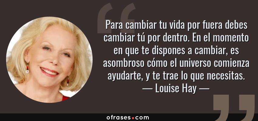Frases de Louise Hay - Para cambiar tu vida por fuera debes cambiar tú por dentro. En el momento en que te dispones a cambiar, es asombroso cómo el universo comienza ayudarte, y te trae lo que necesitas.