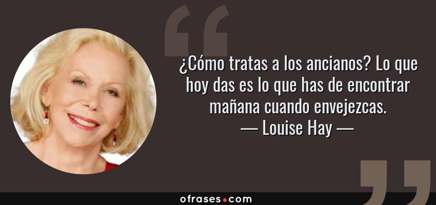 Frases de Louise Hay - ¿Cómo tratas a los ancianos? Lo que hoy das es lo que has de encontrar mañana cuando envejezcas.