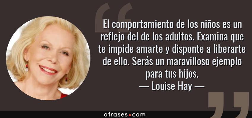 Frases de Louise Hay - El comportamiento de los niños es un reflejo del de los adultos. Examina que te impide amarte y disponte a liberarte de ello. Serás un maravilloso ejemplo para tus hijos.