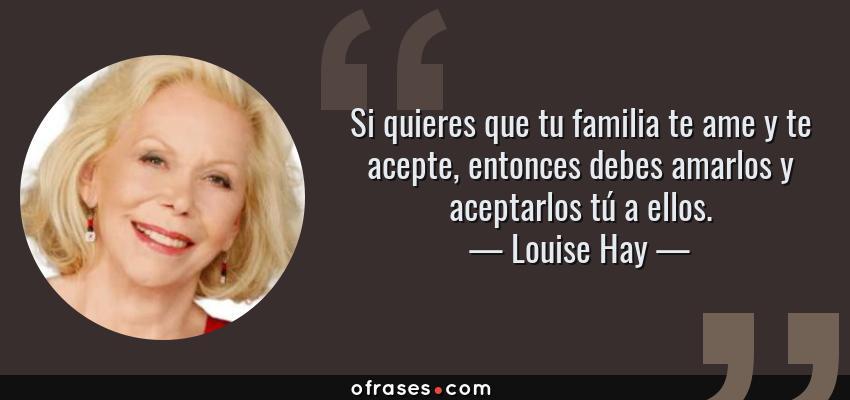 Frases de Louise Hay - Si quieres que tu familia te ame y te acepte, entonces debes amarlos y aceptarlos tú a ellos.