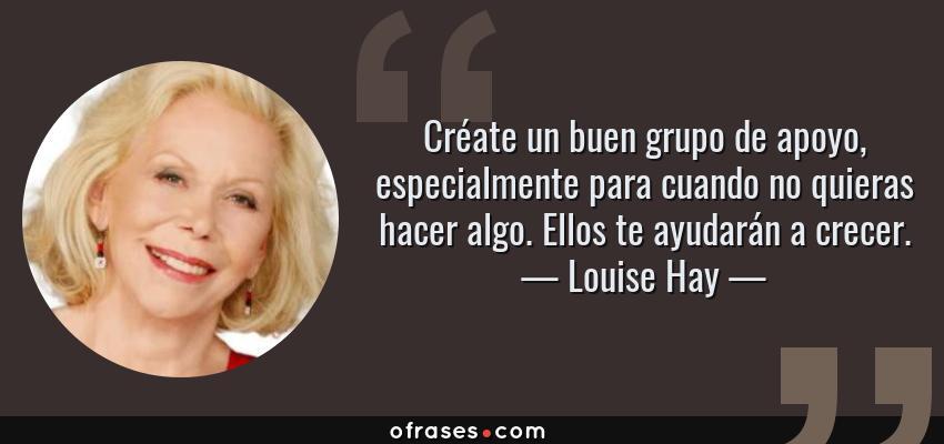 Frases de Louise Hay - Créate un buen grupo de apoyo, especialmente para cuando no quieras hacer algo. Ellos te ayudarán a crecer.
