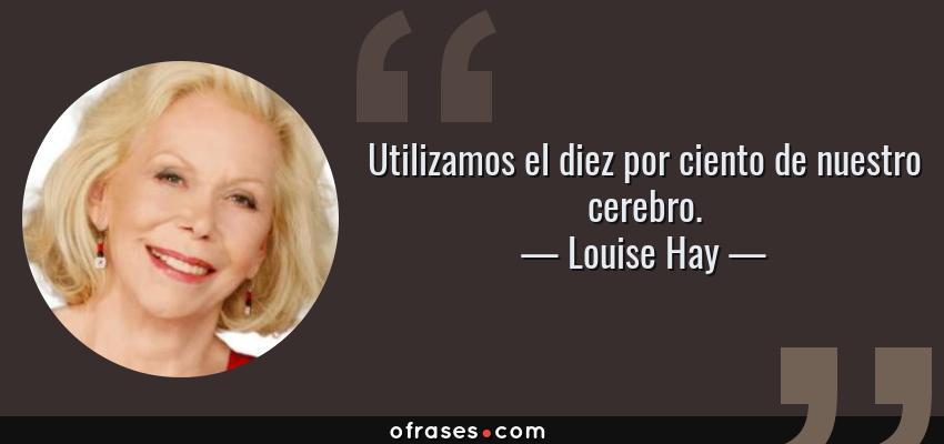 Frases de Louise Hay - Utilizamos el diez por ciento de nuestro cerebro.