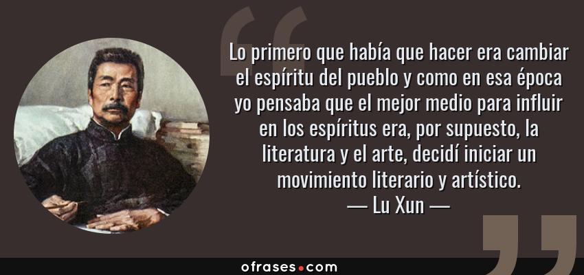 Frases de Lu Xun - Lo primero que había que hacer era cambiar el espíritu del pueblo y como en esa época yo pensaba que el mejor medio para influir en los espíritus era, por supuesto, la literatura y el arte, decidí iniciar un movimiento literario y artístico.