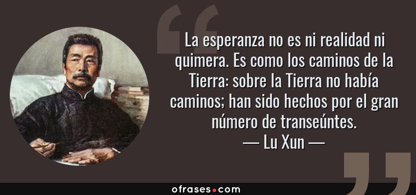Frases de Lu Xun - La esperanza no es ni realidad ni quimera. Es como los caminos de la Tierra: sobre la Tierra no había caminos; han sido hechos por el gran número de transeúntes.