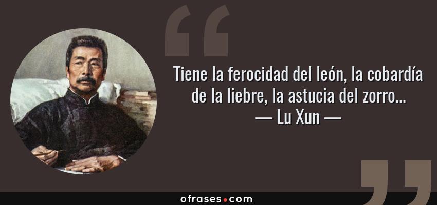 Frases de Lu Xun - Tiene la ferocidad del león, la cobardía de la liebre, la astucia del zorro...