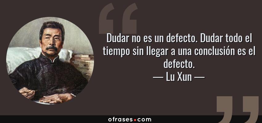 Frases de Lu Xun - Dudar no es un defecto. Dudar todo el tiempo sin llegar a una conclusión es el defecto.