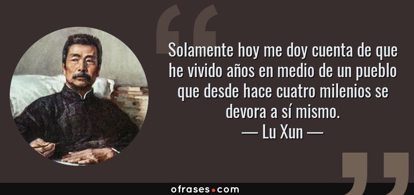 Frases de Lu Xun - Solamente hoy me doy cuenta de que he vivido años en medio de un pueblo que desde hace cuatro milenios se devora a sí mismo.