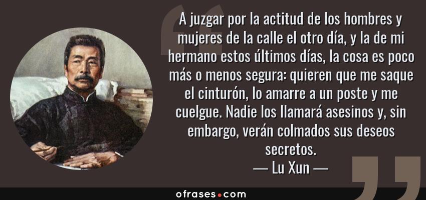 Frases de Lu Xun - A juzgar por la actitud de los hombres y mujeres de la calle el otro día, y la de mi hermano estos últimos días, la cosa es poco más o menos segura: quieren que me saque el cinturón, lo amarre a un poste y me cuelgue. Nadie los llamará asesinos y, sin embargo, verán colmados sus deseos secretos.