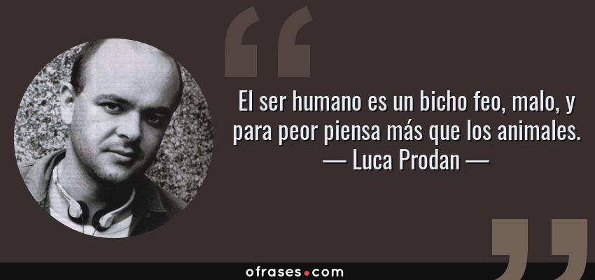 Frases de Luca Prodan - El ser humano es un bicho feo, malo, y para peor piensa más que los animales.