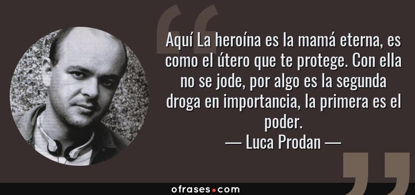 Frases de Luca Prodan - Aquí La heroína es la mamá eterna, es como el útero que te protege. Con ella no se jode, por algo es la segunda droga en importancia, la primera es el poder.