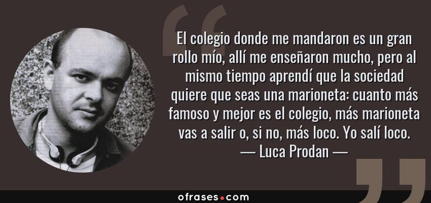 Frases de Luca Prodan - El colegio donde me mandaron es un gran rollo mío, allí me enseñaron mucho, pero al mismo tiempo aprendí que la sociedad quiere que seas una marioneta: cuanto más famoso y mejor es el colegio, más marioneta vas a salir o, si no, más loco. Yo salí loco.
