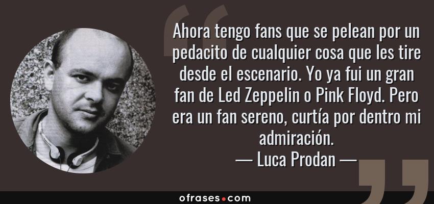 Frases de Luca Prodan - Ahora tengo fans que se pelean por un pedacito de cualquier cosa que les tire desde el escenario. Yo ya fui un gran fan de Led Zeppelin o Pink Floyd. Pero era un fan sereno, curtía por dentro mi admiración.