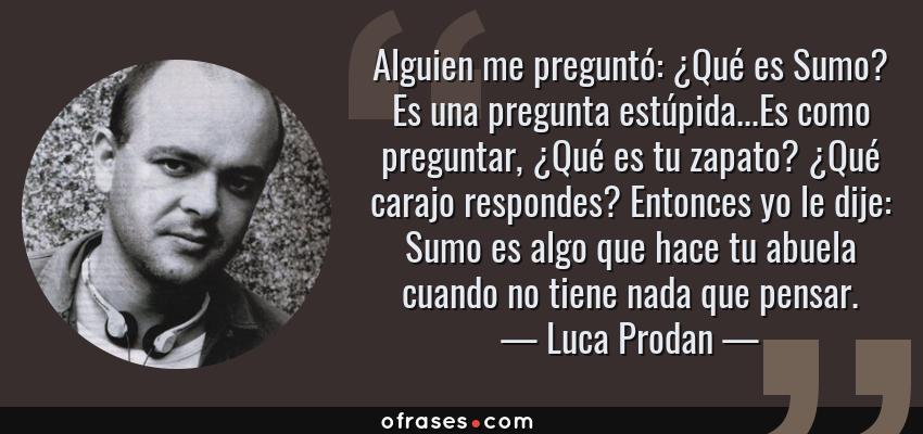 Frases de Luca Prodan - Alguien me preguntó: ¿Qué es Sumo? Es una pregunta estúpida...Es como preguntar, ¿Qué es tu zapato? ¿Qué carajo respondes? Entonces yo le dije: Sumo es algo que hace tu abuela cuando no tiene nada que pensar.