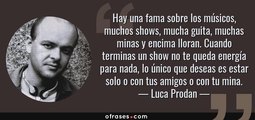 Frases de Luca Prodan - Hay una fama sobre los músicos, muchos shows, mucha guita, muchas minas y encima lloran. Cuando terminas un show no te queda energía para nada, lo único que deseas es estar solo o con tus amigos o con tu mina.