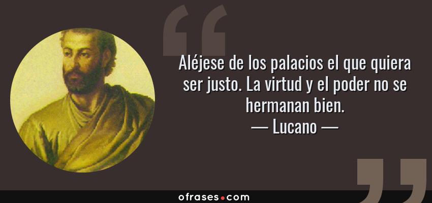 Frases de Lucano - Aléjese de los palacios el que quiera ser justo. La virtud y el poder no se hermanan bien.