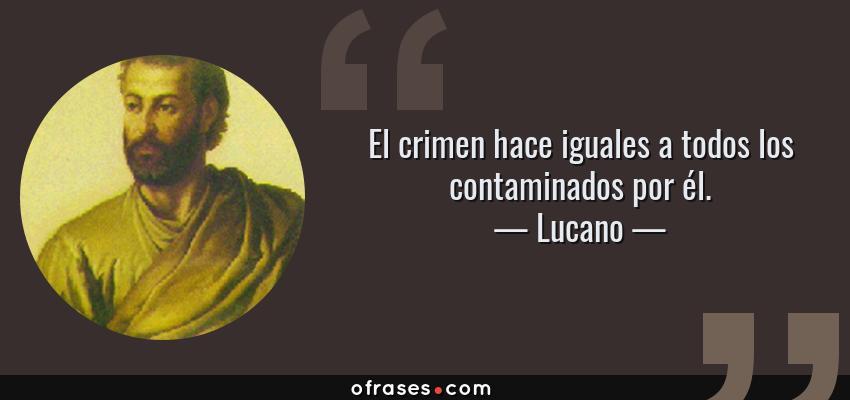 Frases de Lucano - El crimen hace iguales a todos los contaminados por él.