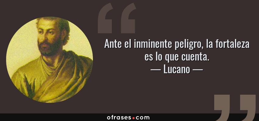 Frases de Lucano - Ante el inminente peligro, la fortaleza es lo que cuenta.