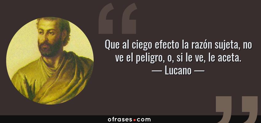 Frases de Lucano - Que al ciego efecto la razón sujeta, no ve el peligro, o, si le ve, le aceta.