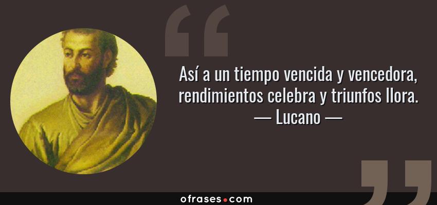 Frases de Lucano - Así a un tiempo vencida y vencedora, rendimientos celebra y triunfos llora.