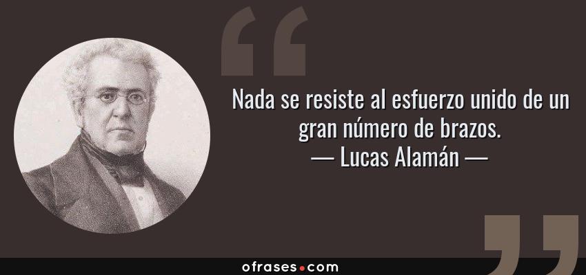Frases de Lucas Alamán - Nada se resiste al esfuerzo unido de un gran número de brazos.