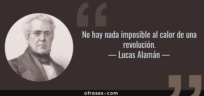 Frases de Lucas Alamán - No hay nada imposible al calor de una revolución.