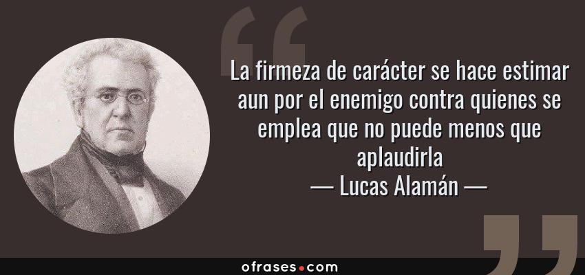 Frases de Lucas Alamán - La firmeza de carácter se hace estimar aun por el enemigo contra quienes se emplea que no puede menos que aplaudirla